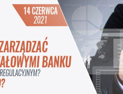 JAK EFEKTYWNIE ZARZĄDZAĆ ZASOBAMI KAPITAŁOWYMI BANKU W DYNAMICZNYM OTOCZENIU REGULACYJNYM? CO ZMIENIŁ COVID-19? 14.06.2021